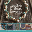 Leather and Bead Jewelry to Make: 30 Cool Projects for Bracelets, Pendants, and More