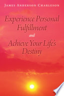 Experience Personal Fulfillment and Achieve Your Life s Destiny