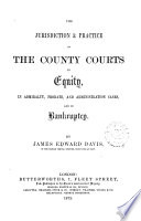 The practice and evidence in actions in the county courts   The jurisdiction and practice of the county courts in equity  in admiralty  probate