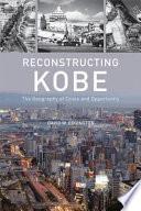 Reconstructing Kobe : japan and one of the most destructive postwar...