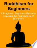 Buddhism  for Beginners  A Pragmatic Beginners Guide for Learning the Foundations of Buddhism