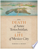 The Death of Aztec Tenochtitlan  the Life of Mexico City
