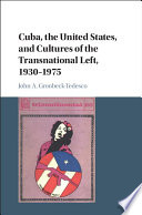 Cuba, the United States, and the Culture of the Transnational Left, 1933-1970