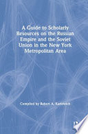 A Guide To Scholarly Resources On The Russian Empire And The Soviet Union In The New York Metropolitan Area