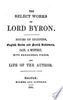 The Select Works Of Lord Byron. Hours Of Idlesness, English Bards And Scotch Reviewers, Cain, With Occasional Pieces, And Life Of The Author : ...