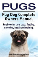 Pugs  Pug Dog Complete Owners Manual  Pug Book for Care  Costs  Feeding  Grooming  Health and Training