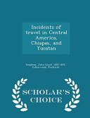 Incidents of Travel in Central America  Chiapas  and Yucatan   Scholar s Choice Edition