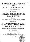 Il rogo della fenice  Ouero Italia prefica  Lagrime poetiche in morte del Gran Francesco da Este  Raccolte dal march  D  Gio  Battista Manzini e consecrate a Ludouico 14  di Francia