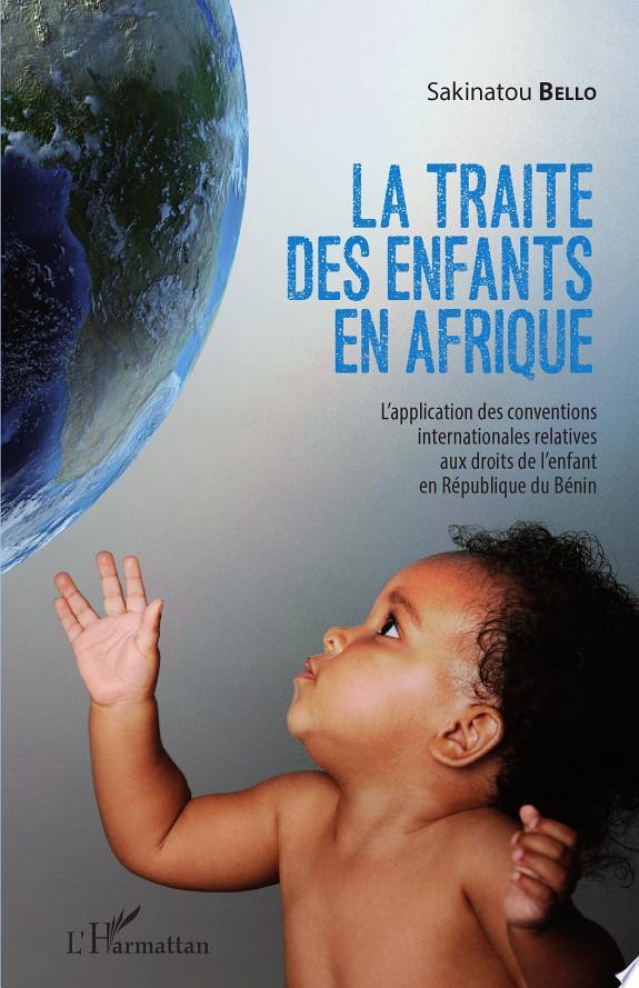 La  traite des enfants en Afrique : l'application des conventions internationales relatives aux droits de l'enfant en République du Bénin / Sakinatou Bello.- Paris : l'Harmattan , cop. 2015 (14-Condé-sur-Noireau : Impr. Corlet numérique)