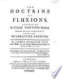 The Doctrine of Fluxions  Founded on Sir Isaac Newton s Method  Published by Himself in His Tract Upon the Quadrature of Curves