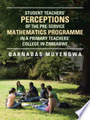 STUDENT TEACHER S PERCEPTIONS OF THE PRE SERVICE MATHEMATICS PROGRAMME IN A PRIMARY TEACHERS  COLLEGE IN ZIMBABWE