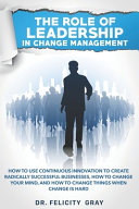 The Role Of Leadership In Change Management: How To Use Continuous Innovation To Create Radically Successful Businesses, How to Change Your Mind, And How To Change Things When Change is Hard