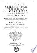 Selectae almae rotae florentinae decisiones; additis ad calcem libri selectioribus aliorum Etruriae tribunalium. Accedunt singulis tomis index conclusionum locupletissimus aliaque rerum aptissima repertoria. Tomi 1. [-6.] ..