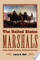 The United States Marshals of New Mexico and Arizona Territories  1846 1912