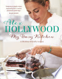 Alex Hollywood  My Busy Kitchen   A lifetime of family recipes Book PDF