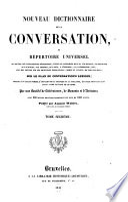 Nouveau dictionnaire de la conversation; ou, Répertoire universel ... sur le plan du Conversation's lexicon ... Par une Société de Littérateurs, de Savants et d' Artistes ...