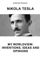 Nikola Tesla My Worldview  Inventions  Ideas and Opinions