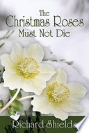 The Christmas Roses Must Not Die : --justin chance. is this the despairing conviction...