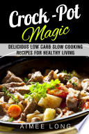 Crock Pot Magic Delicious Low Carb Slow Cooking Recipes For Healthy Living