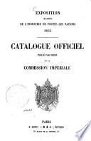 Exposition des produits de l   industrie de toutes les nations 1855 Catalogue officiel publi   par ordre de la Commission Imp  riale