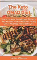 The Keto Omad Diet How To Combine The Ketogenic Diet With The One Meal A Day Intermittent Fasting Diet To Maximize Your Weight Loss