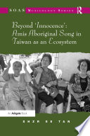 Beyond Innocence Amis Aboriginal Song In Taiwan As An Ecosystem book