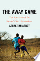 The Away Game  The Epic Search for Soccer s Next Superstars
