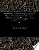 The Mother s Book  Exemplifying Pestalozzi s Plan of Awakening the Understanding of Children in Language  Drawing  Geometry  Geography and Numbers