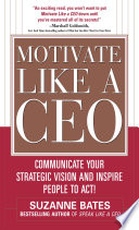 Motivate Like A Ceo Communicate Your Strategic Vision And Inspire People To Act  book