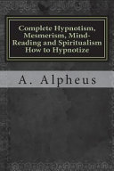 Complete Hypnotism Mesmerism Mind Reading And Spiritualism How To Hypnotize