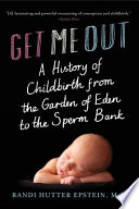 Get Me Out  A History of Childbirth from the Garden of Eden to the Sperm Bank