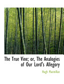The True Vine  Or  the Analogies of Our Lord s Allegory