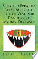 Selected Episodes Relating to the Life of Vladimir Daniilovich Myukis  Deceased