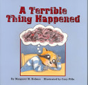 A Terrible thing happened / written by Margaret M. Holmes ; illustrated by Cary Pillo ; afterword by Sasha J. Mudlaff. -- Washington, DC : Magination Press, c2000.