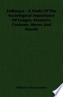 Folkways   A Study Of The Sociological Importance Of Usages  Manners  Customs  Mores And Morals