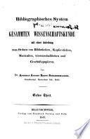 Bibliographisches System der gesammten Wissenschaftskunde mit einer Anleitung zum Ordnen von Bibliotheken, Kupferstichen, Musicalien, wissenschaftlichen und Geschäftspapieren