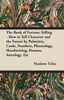 The Book of Fortune Telling   How to Tell Character and the Future by Palmistry  Cards  Numbers  Phrenology  Handwriting  Dreams  Astrology  Etc