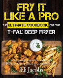 Fry It Like A Pro The Ultimate Cookbook For Your T Fal Deep Fryer