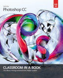 Adobe Photoshop CC Classroom In A Book : cc, including photo corrections, color management, typographic design,...