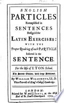 English particles exemplified in sentences design d for Latin exercises  with the proper rendring of each particle inserted in the sentence  For the use of Eton School  The second edition  with     additions