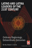 Latino and Latina Leaders of the 21st Century    Ordinary Beginnings  Extraordinary Outcomes