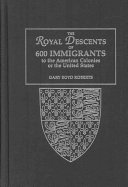 The Royal Descents of 600 Immigrants to the American Colonies Or the United States