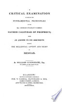 A critical examination of some of the Fundamental Principles of the Rev. George Stanley Faber's Sacred Calendar of Prophecy Free download PDF and Read online
