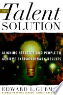 The Talent Solution  Aligning Strategy and People to Achieve Extraordinary Results