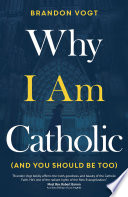 Why I Am Catholic  and You Should Be Too