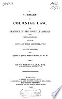 A Summary of Colonial Law  the Practice of the Court of Appeals from the Plantations  and of the Laws and Their Administration in All the Colonies