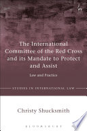 The International Committee of the Red Cross and its Mandate to Protect and Assist