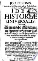 Idea historiae universalis, oder kurtze Summarische Abbildung der fürnehmsten Geist- und Weltlichen Geschichte etc. item der berühmtesten Scribenten ...