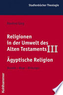 Religionen in der Umwelt des Alten Testaments: III. Ägyptische Religion : Wurzeln, Wege, Wirkungen