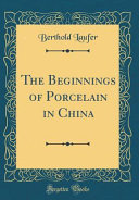 The Beginnings of Porcelain in China  Classic Reprint